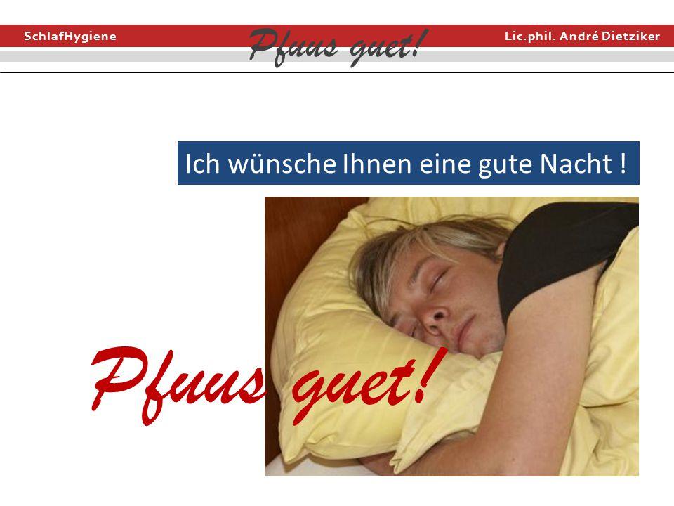 SchlafHygiene Lic.phil. André Dietziker Pfuus guet! Ich wünsche Ihnen eine gute Nacht ! Pfuus guet!