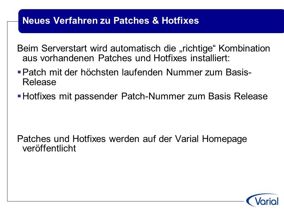 """Neues Verfahren zu Patches & Hotfixes Beim Serverstart wird automatisch die """"richtige Kombination aus vorhandenen Patches und Hotfixes installiert:  Patch mit der höchsten laufenden Nummer zum Basis- Release  Hotfixes mit passender Patch-Nummer zum Basis Release Patches und Hotfixes werden auf der Varial Homepage veröffentlicht"""
