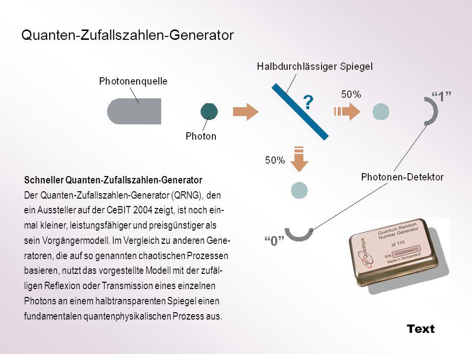 Quanten-Zufallszahlen-Generator Schneller Quanten-Zufallszahlen-Generator Der Quanten-Zufallszahlen-Generator (QRNG), den ein Aussteller auf der CeBIT 2004 zeigt, ist noch ein- mal kleiner, leistungsfähiger und preisgünstiger als sein Vorgängermodell.
