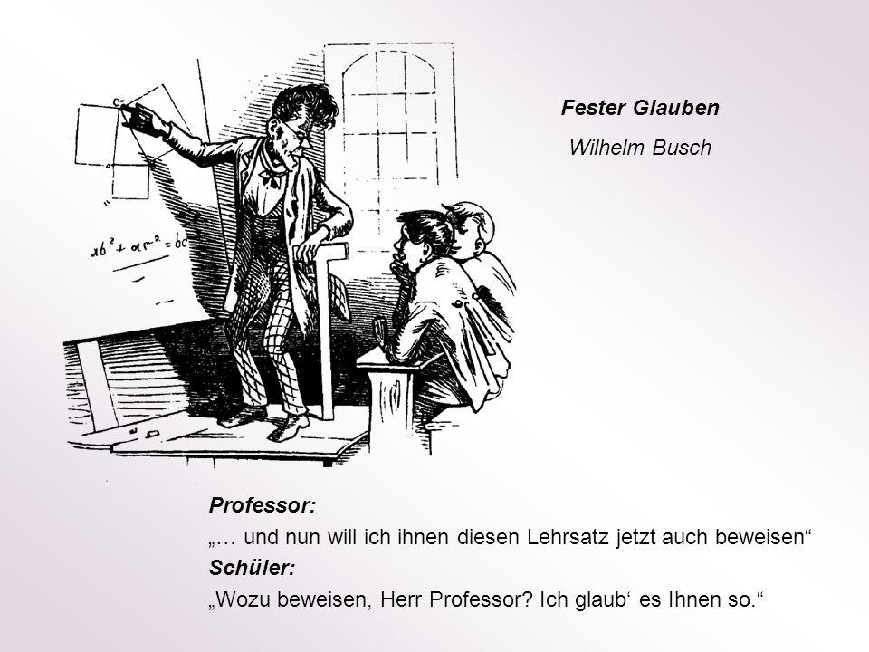 """Professor: """"… und nun will ich ihnen diesen Lehrsatz jetzt auch beweisen Schüler: """"Wozu beweisen, Herr Professor."""