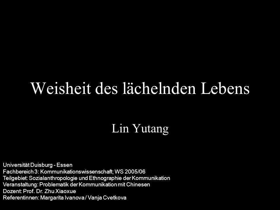 Weisheit des lächelnden Lebens Lin Yutang Universität Duisburg - Essen Fachbereich 3: Kommunikationswissenschaft; WS 2005/06 Teilgebiet: Sozialanthrop