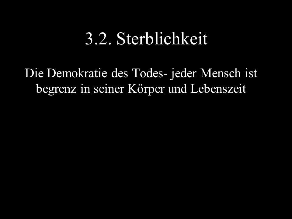 3.2. Sterblichkeit Die Demokratie des Todes- jeder Mensch ist begrenz in seiner Körper und Lebenszeit