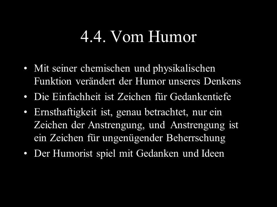 4.4. Vom Humor Mit seiner chemischen und physikalischen Funktion verändert der Humor unseres Denkens Die Einfachheit ist Zeichen für Gedankentiefe Ern