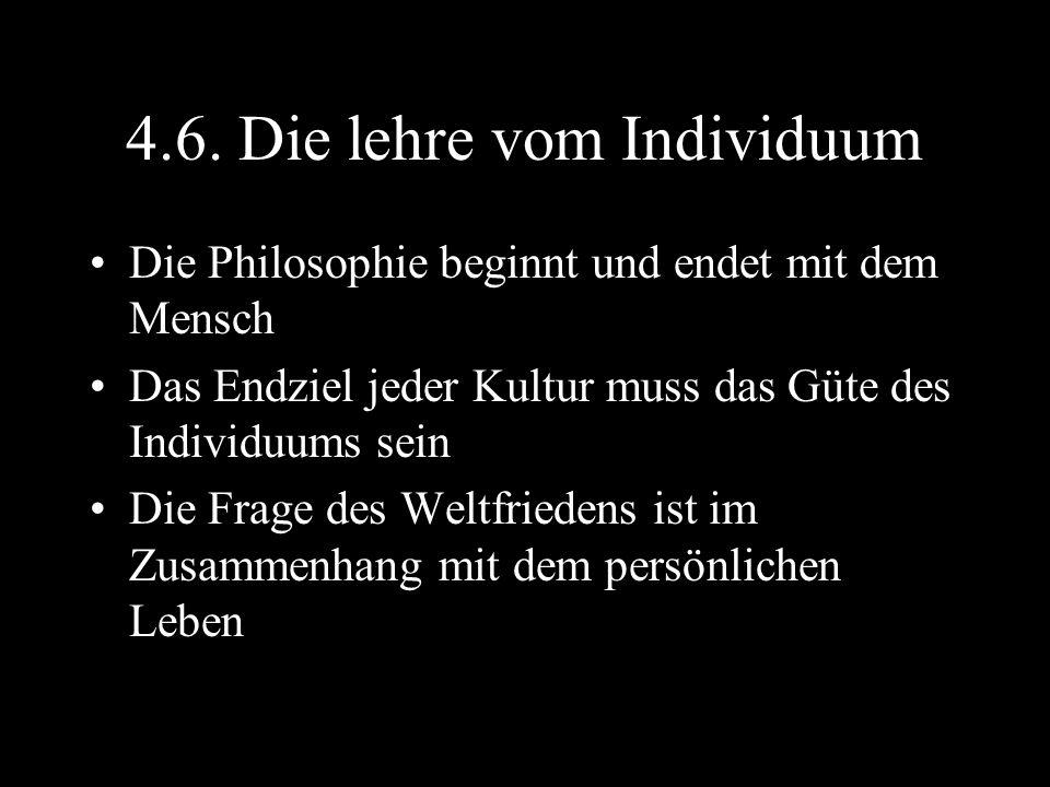 4.6. Die lehre vom Individuum Die Philosophie beginnt und endet mit dem Mensch Das Endziel jeder Kultur muss das Güte des Individuums sein Die Frage d