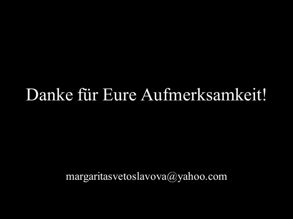 Danke für Eure Aufmerksamkeit! margaritasvetoslavova@yahoo.com