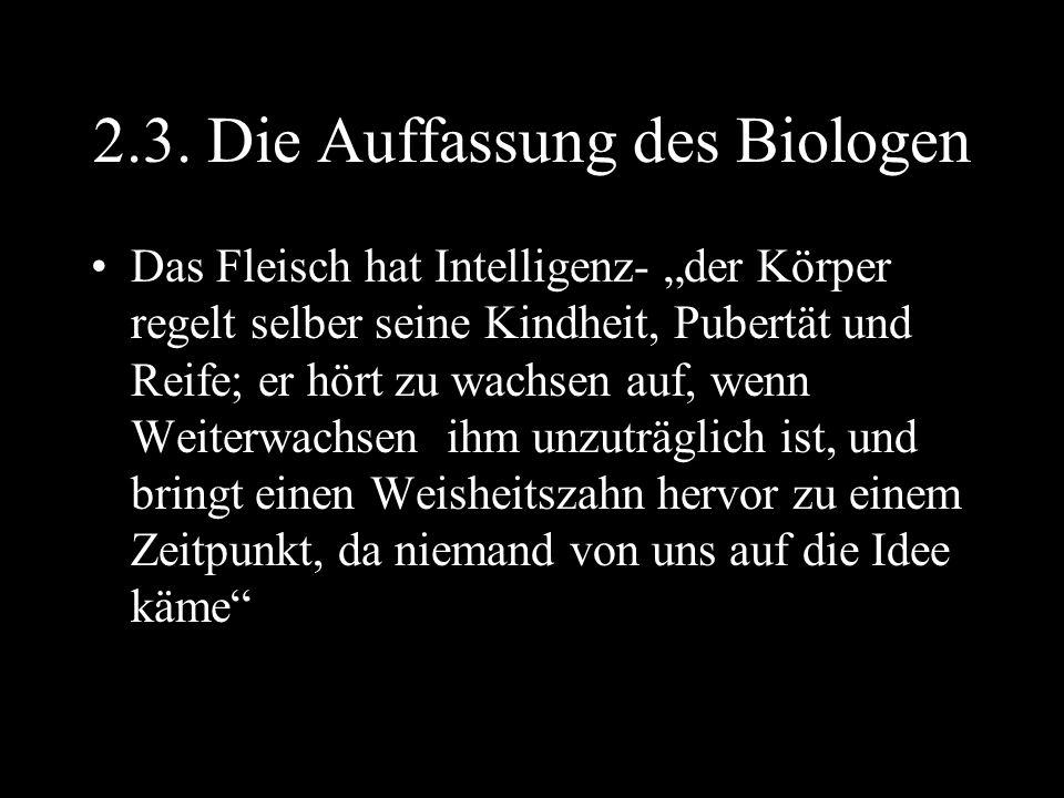 """2.3. Die Auffassung des Biologen Das Fleisch hat Intelligenz- """"der Körper regelt selber seine Kindheit, Pubertät und Reife; er hört zu wachsen auf, we"""