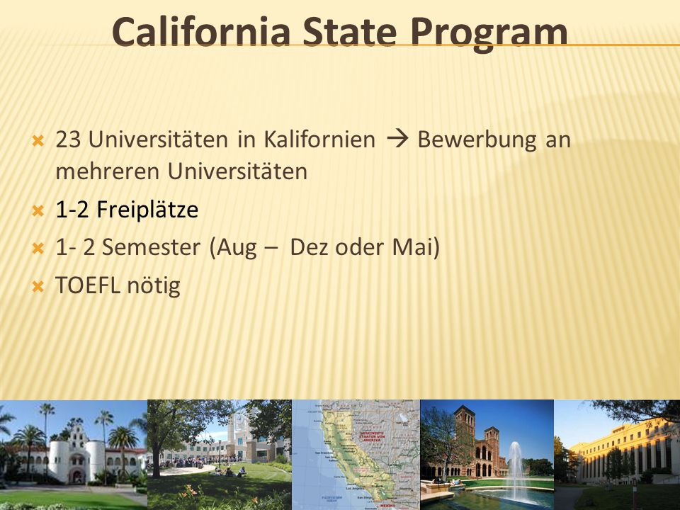 Sonoma State University (SSU)  Teil des California State Programs  einzige Universität mit Education Courses  Rohnert Park, CA (1h nördlich von SF)  Semester (Aug – Dez oder Mai)  SITE Program (kleine Tutorenstelle)  TOEFL nötig