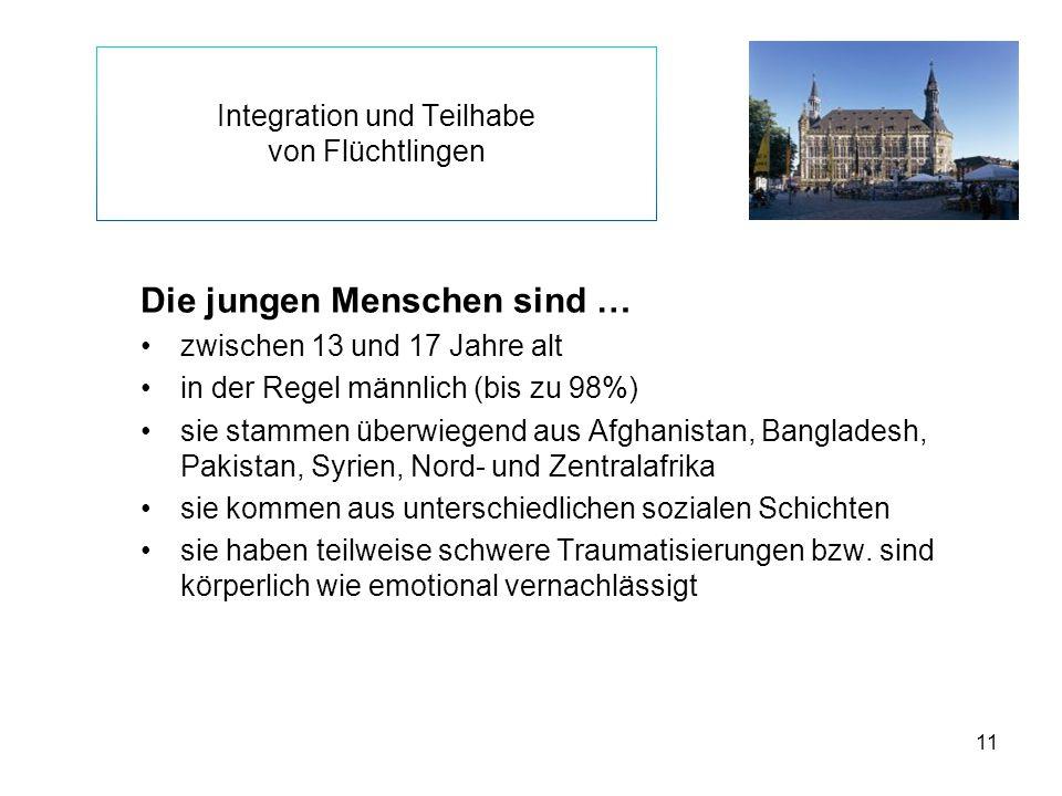 11 Integration und Teilhabe von Flüchtlingen Die jungen Menschen sind … zwischen 13 und 17 Jahre alt in der Regel männlich (bis zu 98%) sie stammen üb