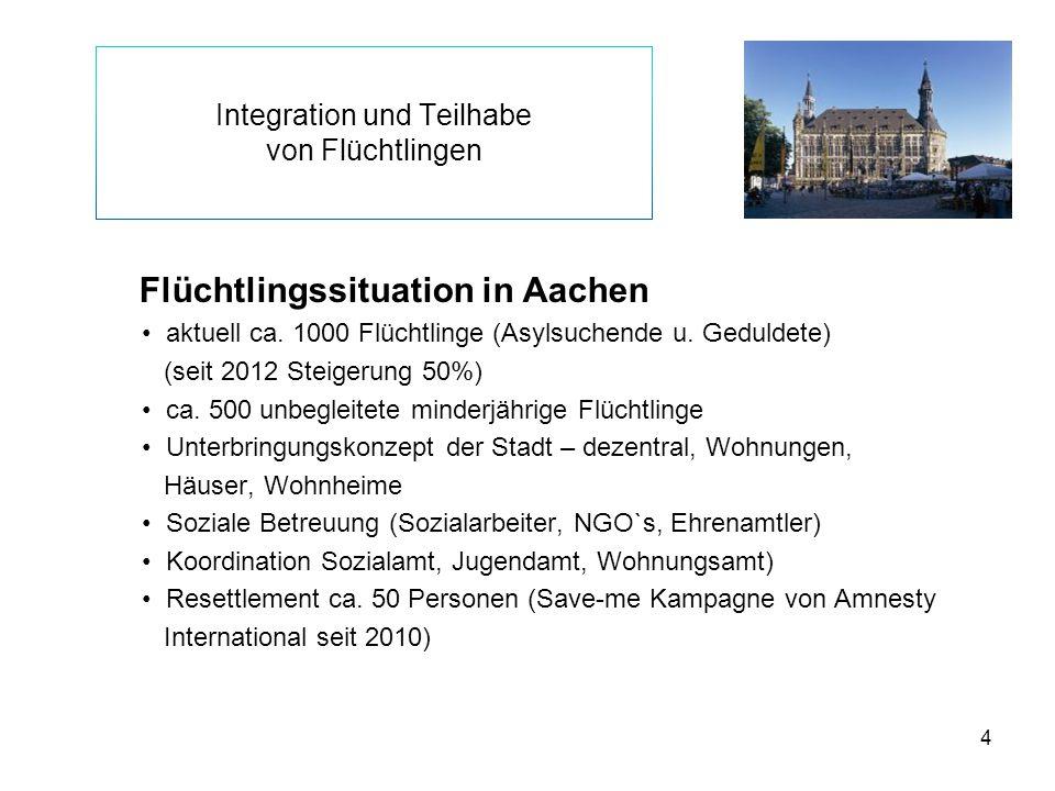 4 Integration und Teilhabe von Flüchtlingen Flüchtlingssituation in Aachen aktuell ca. 1000 Flüchtlinge (Asylsuchende u. Geduldete) (seit 2012 Steiger