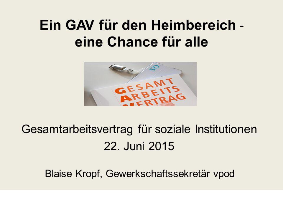 Ein GAV für den Heimbereich ˗ eine Chance für alle Gesamtarbeitsvertrag für soziale Institutionen 22. Juni 2015 Blaise Kropf, Gewerkschaftssekretär vp