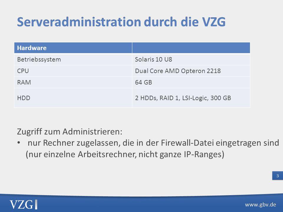 Hardware BetriebssystemSolaris 10 U8 CPUDual Core AMD Opteron 2218 RAM64 GB HDD2 HDDs, RAID 1, LSI-Logic, 300 GB Zugriff zum Administrieren: nur Rechner zugelassen, die in der Firewall-Datei eingetragen sind (nur einzelne Arbeitsrechner, nicht ganze IP-Ranges)
