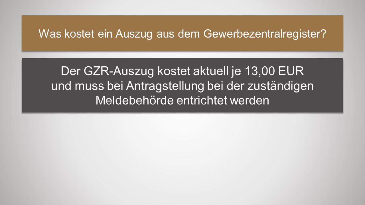 Was kostet ein Auszug aus dem Gewerbezentralregister? Der GZR-Auszug kostet aktuell je 13,00 EUR und muss bei Antragstellung bei der zuständigen Melde