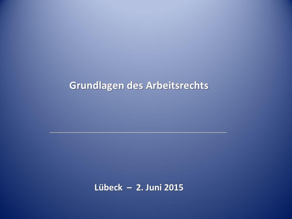 Grundlagen des Arbeitsrechts Lübeck – 2. Juni 2015 Lübeck – 2. Juni 2015