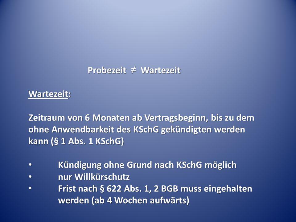 Probezeit ≠ Wartezeit Wartezeit: Zeitraum von 6 Monaten ab Vertragsbeginn, bis zu dem ohne Anwendbarkeit des KSchG gekündigten werden kann (§ 1 Abs. 1