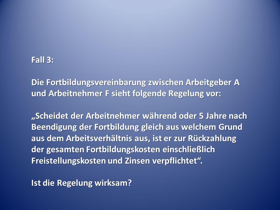 """Fall 3: Die Fortbildungsvereinbarung zwischen Arbeitgeber A und Arbeitnehmer F sieht folgende Regelung vor: """"Scheidet der Arbeitnehmer während oder 5"""