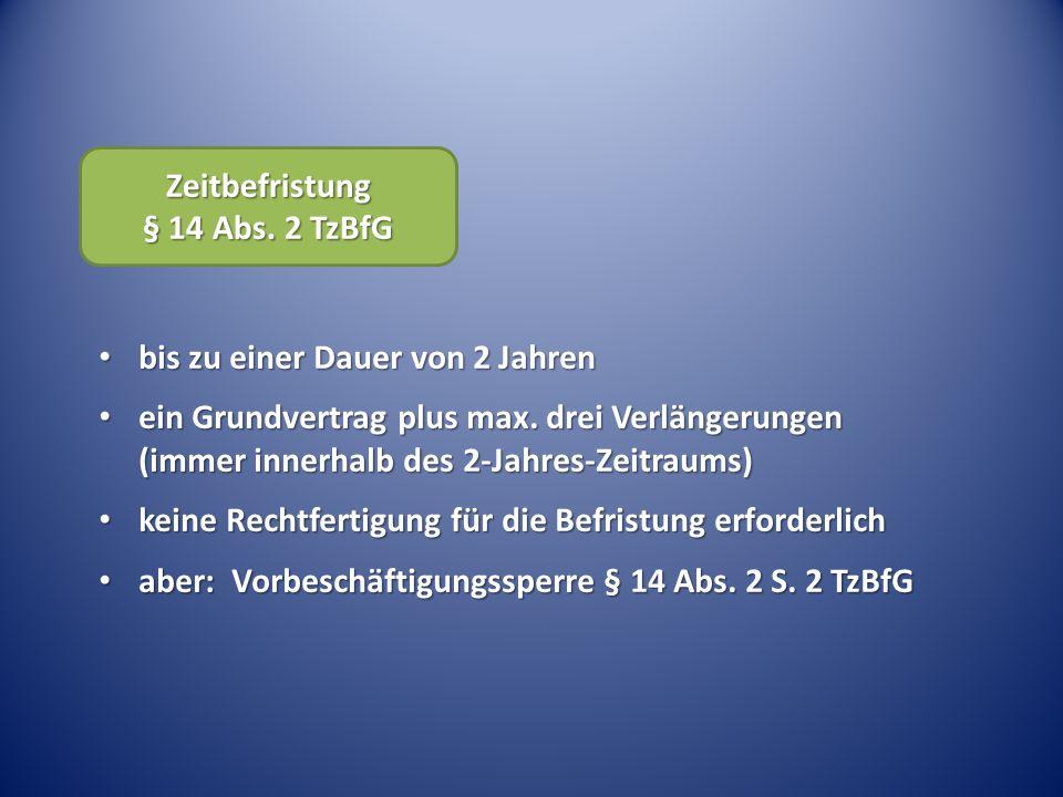 Zeitbefristung § 14 Abs. 2 TzBfG bis zu einer Dauer von 2 Jahren bis zu einer Dauer von 2 Jahren ein Grundvertrag plus max. drei Verlängerungen (immer