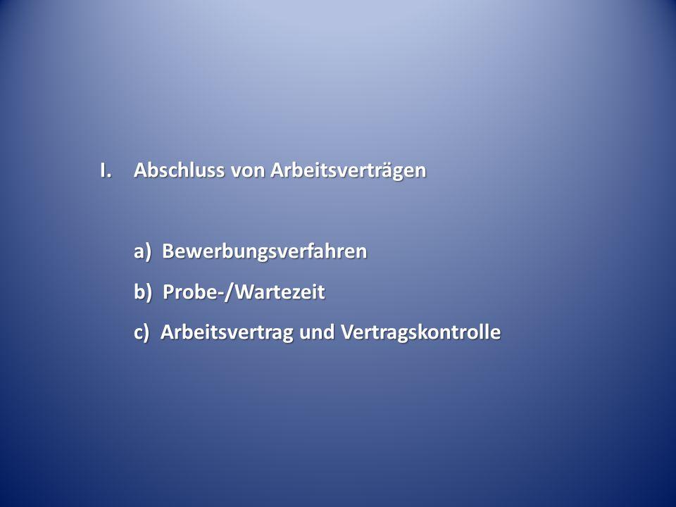 I. Abschluss von Arbeitsverträgen a) Bewerbungsverfahren b) Probe-/Wartezeit c) Arbeitsvertrag und Vertragskontrolle
