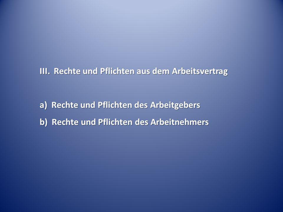 III. Rechte und Pflichten aus dem Arbeitsvertrag a) Rechte und Pflichten des Arbeitgebers b) Rechte und Pflichten des Arbeitnehmers