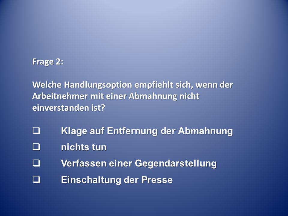 Frage 2: Welche Handlungsoption empfiehlt sich, wenn der Arbeitnehmer mit einer Abmahnung nicht einverstanden ist? Klage auf Entfernung der Abmahnung