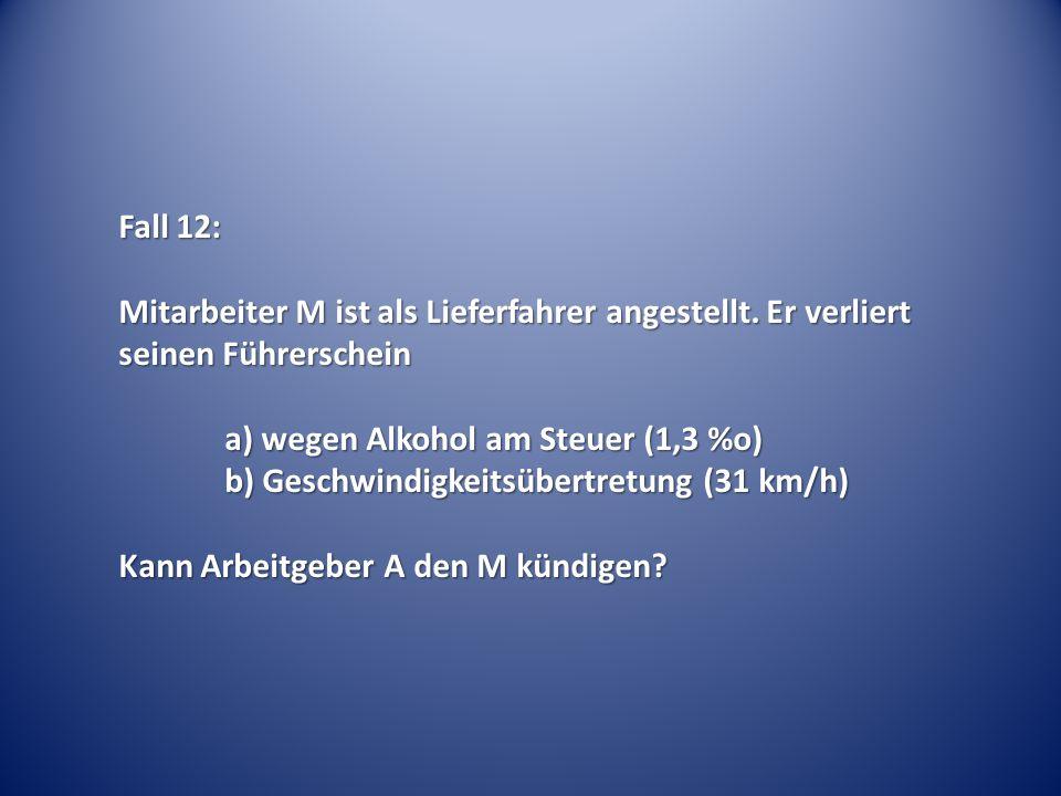 Fall 12: Mitarbeiter M ist als Lieferfahrer angestellt. Er verliert seinen Führerschein a) wegen Alkohol am Steuer (1,3 %o) b) Geschwindigkeitsübertre