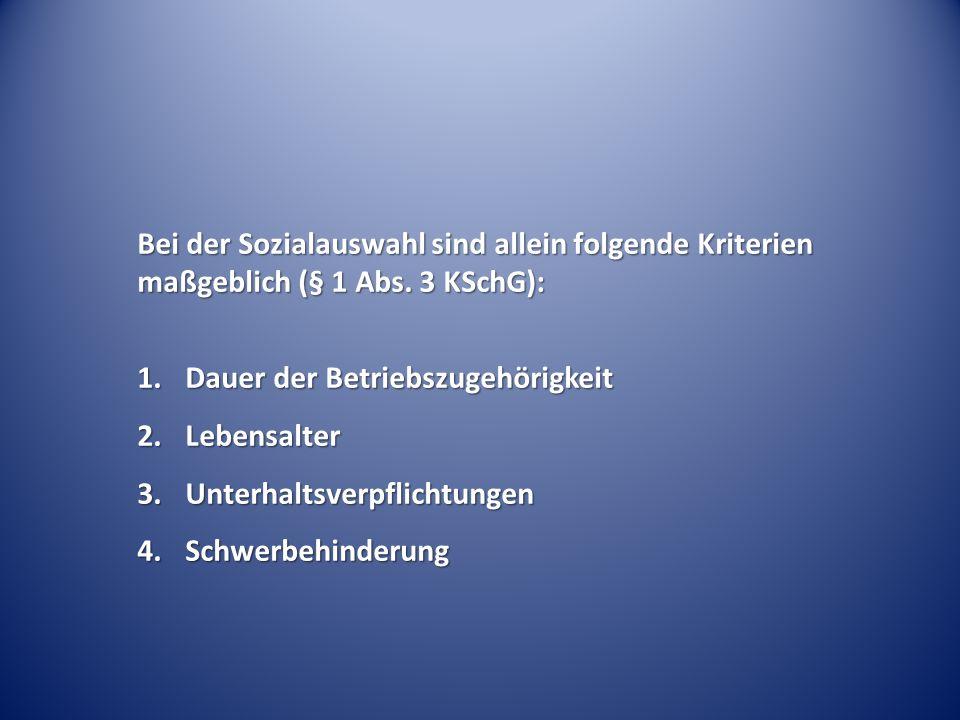 Bei der Sozialauswahl sind allein folgende Kriterien maßgeblich (§ 1 Abs. 3 KSchG): 1.Dauer der Betriebszugehörigkeit 2.Lebensalter 3.Unterhaltsverpfl