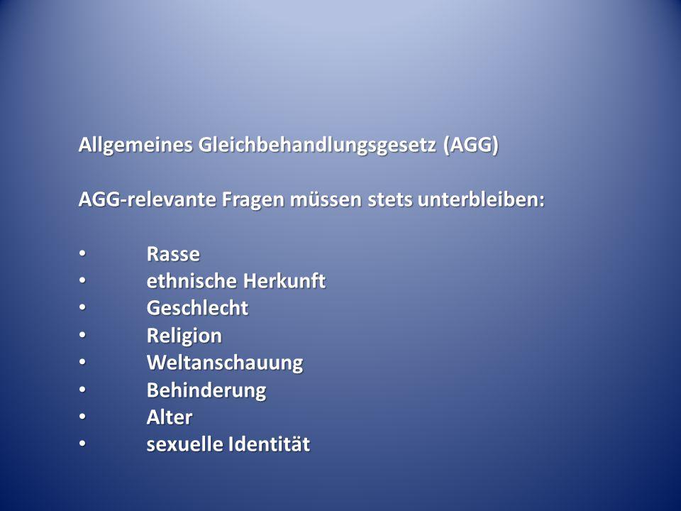 Allgemeines Gleichbehandlungsgesetz (AGG) AGG-relevante Fragen müssen stets unterbleiben: Rasse Rasse ethnische Herkunft ethnische Herkunft Geschlecht