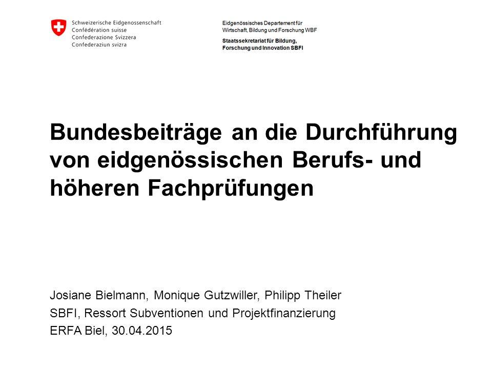 Bundesbeiträge an die Durchführung von eidgenössischen Berufs- und höheren Fachprüfungen Josiane Bielmann, Monique Gutzwiller, Philipp Theiler SBFI, Ressort Subventionen und Projektfinanzierung ERFA Biel, 30.04.2015