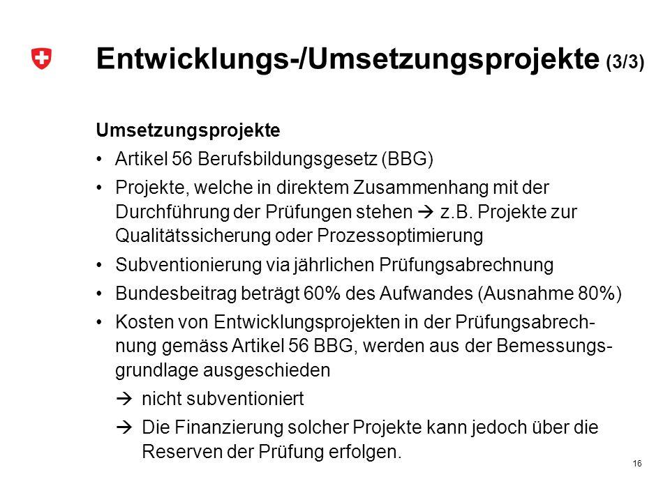 Entwicklungs-/Umsetzungsprojekte (3/3) Umsetzungsprojekte Artikel 56 Berufsbildungsgesetz (BBG) Projekte, welche in direktem Zusammenhang mit der Durchführung der Prüfungen stehen  z.B.