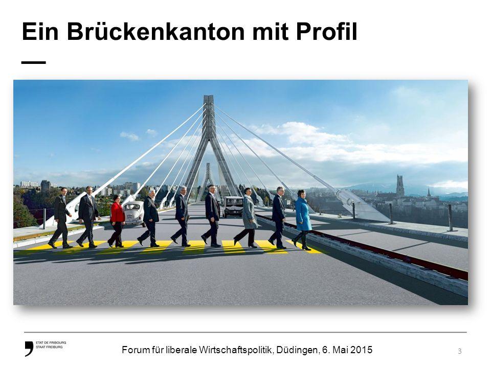 Forum für liberale Wirtschaftspolitik, Düdingen, 6. Mai 2015 Ein Brückenkanton mit Profil — 3