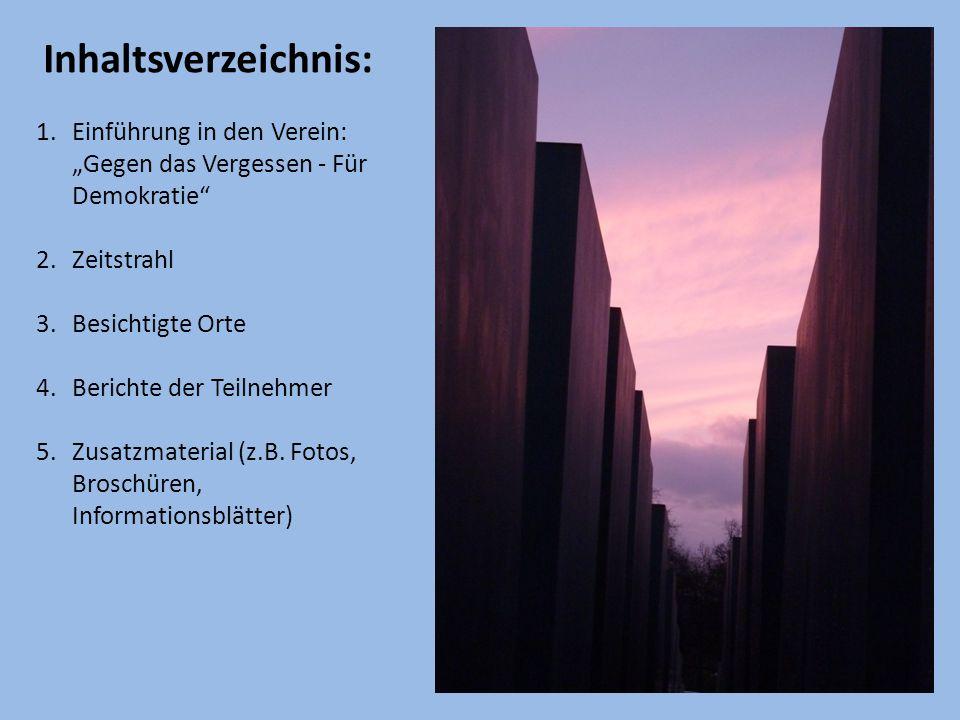 """Inhaltsverzeichnis: 1.Einführung in den Verein: """"Gegen das Vergessen - Für Demokratie 2.Zeitstrahl 3.Besichtigte Orte 4.Berichte der Teilnehmer 5.Zusatzmaterial (z.B."""