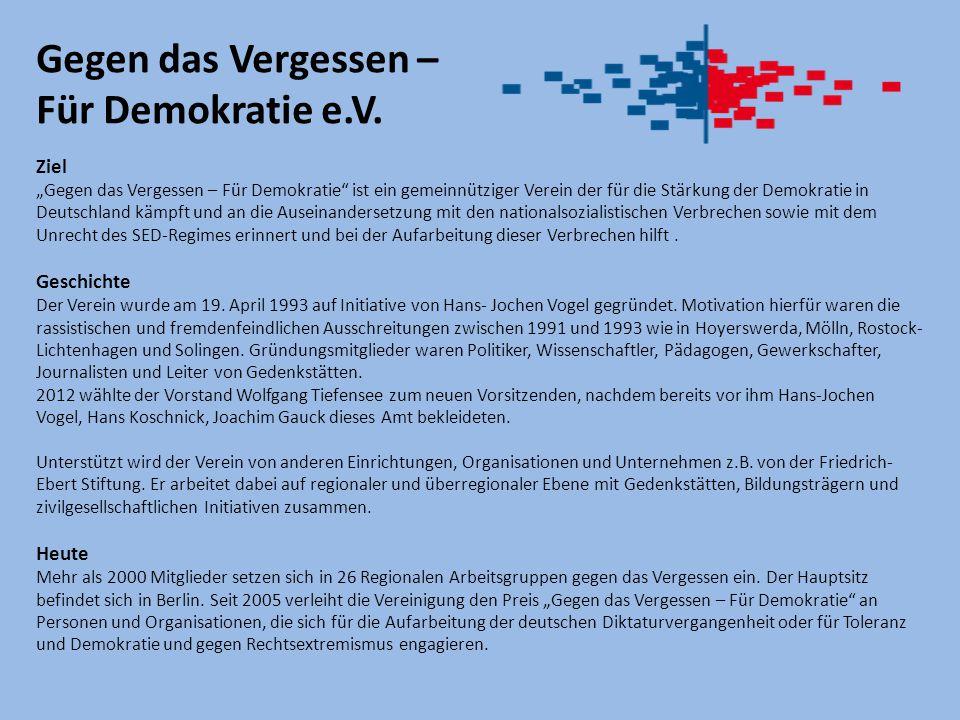 """Ziel """"Gegen das Vergessen – Für Demokratie ist ein gemeinnütziger Verein der für die Stärkung der Demokratie in Deutschland kämpft und an die Auseinandersetzung mit den nationalsozialistischen Verbrechen sowie mit dem Unrecht des SED-Regimes erinnert und bei der Aufarbeitung dieser Verbrechen hilft."""
