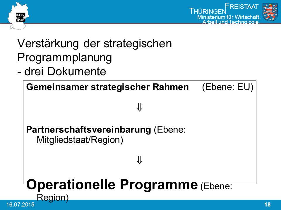 1816.07.2015 F REISTAAT T HÜRINGEN Ministerium für Wirtschaft, Arbeit und Technologie Verstärkung der strategischen Programmplanung - drei Dokumente Gemeinsamer strategischer Rahmen (Ebene: EU)  Partnerschaftsvereinbarung (Ebene: Mitgliedstaat/Region)  Operationelle Programme (Ebene: Region)