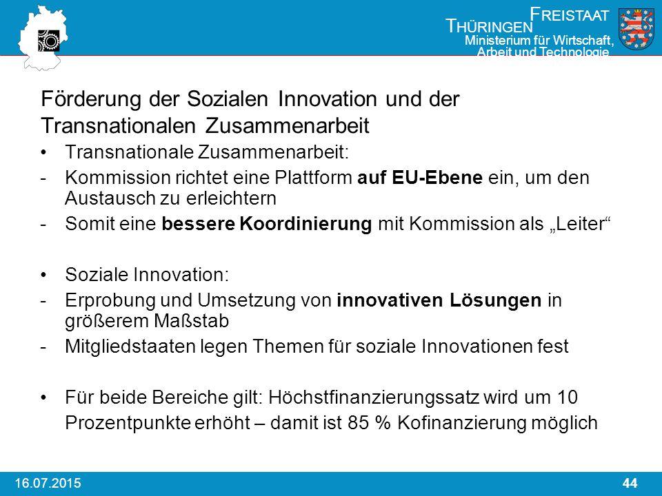 """4416.07.2015 F REISTAAT T HÜRINGEN Ministerium für Wirtschaft, Arbeit und Technologie Förderung der Sozialen Innovation und der Transnationalen Zusammenarbeit Transnationale Zusammenarbeit: -Kommission richtet eine Plattform auf EU-Ebene ein, um den Austausch zu erleichtern -Somit eine bessere Koordinierung mit Kommission als """"Leiter Soziale Innovation: -Erprobung und Umsetzung von innovativen Lösungen in größerem Maßstab -Mitgliedstaaten legen Themen für soziale Innovationen fest Für beide Bereiche gilt: Höchstfinanzierungssatz wird um 10 Prozentpunkte erhöht – damit ist 85 % Kofinanzierung möglich"""