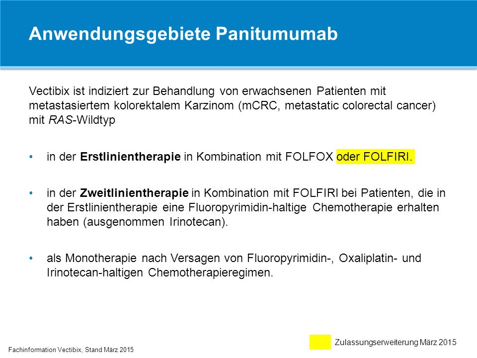 Anwendungsgebiete Panitumumab Fachinformation Vectibix, Stand März 2015 Vectibix ist indiziert zur Behandlung von erwachsenen Patienten mit metastasie
