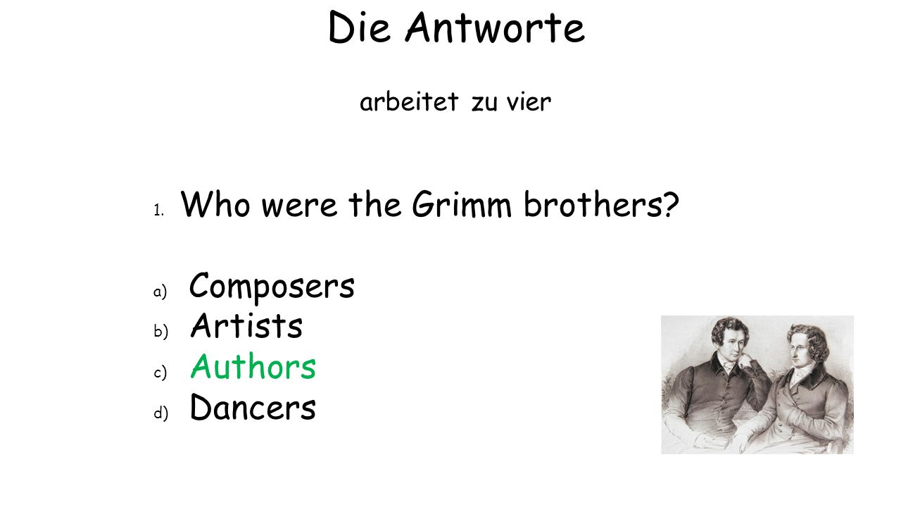 Die Antworte arbeitet zu vier 1. Who were the Grimm brothers? a) Composers b) Artists c) Authors d) Dancers