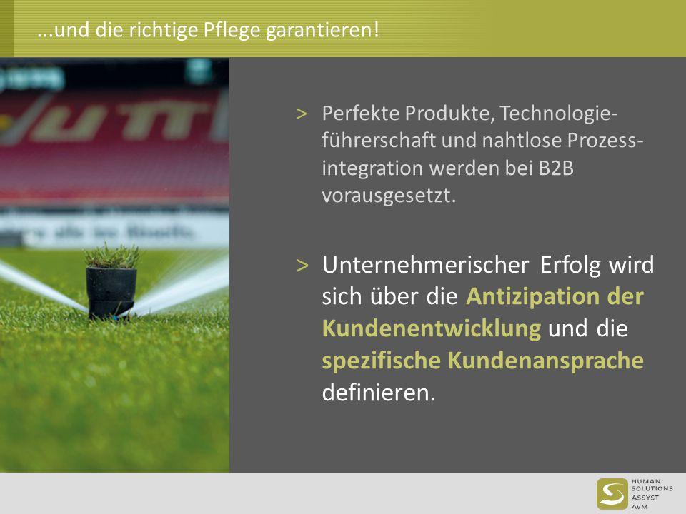 ...und die richtige Pflege garantieren! >Perfekte Produkte, Technologie- führerschaft und nahtlose Prozess- integration werden bei B2B vorausgesetzt.