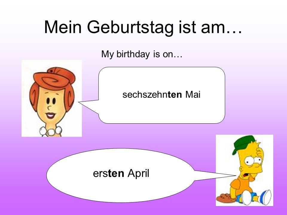 Mein Geburtstag ist am… My birthday is on… sechszehnten Mai ersten April