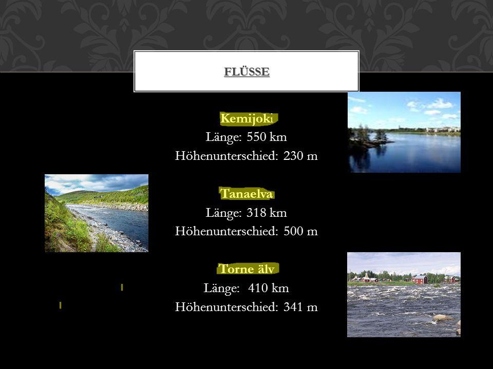 Kemijoki Länge: 550 km Höhenunterschied: 230 m Tanaelva Länge: 318 km Höhenunterschied: 500 m Torne älv Länge: 410 km Höhenunterschied: 341 m FLÜSSE