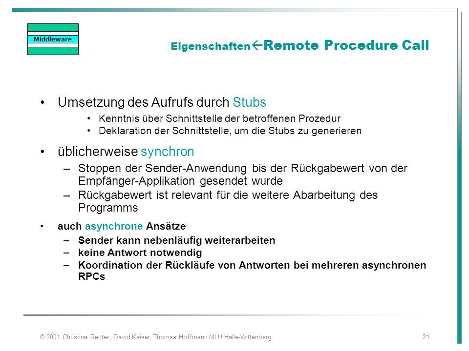 © 2001 Christina Reuter, David Kaiser, Thomas Hoffmann MLU Halle-Wittenberg21 Eigenschaften  Remote Procedure Call Umsetzung des Aufrufs durch Stubs