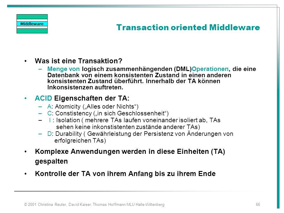 © 2001 Christina Reuter, David Kaiser, Thomas Hoffmann MLU Halle-Wittenberg66 Transaction oriented Middleware Was ist eine Transaktion? –Menge von log
