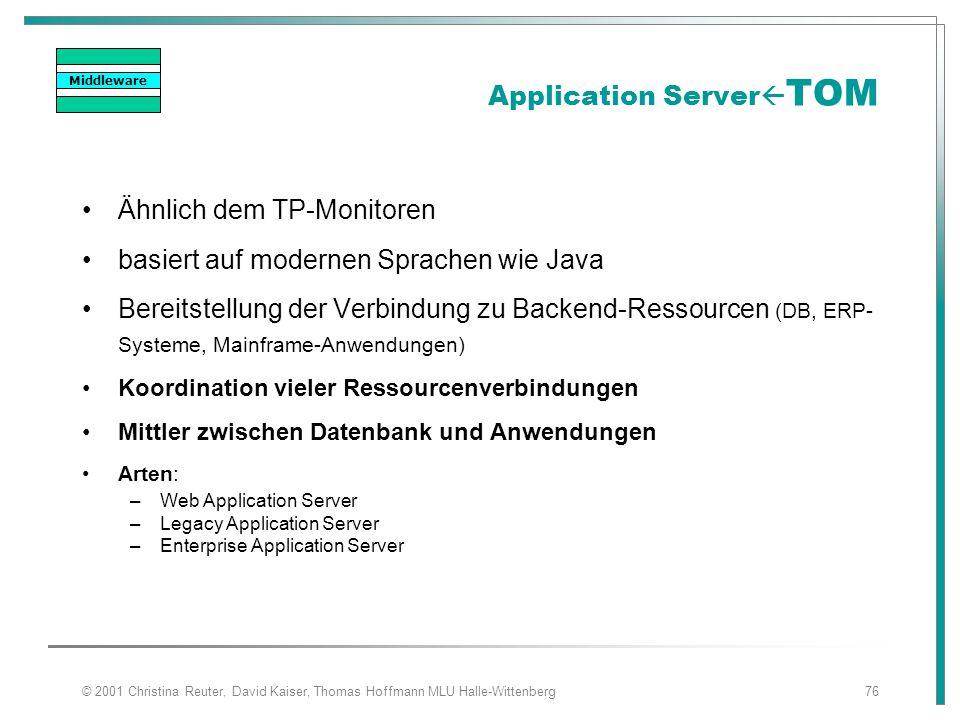 © 2001 Christina Reuter, David Kaiser, Thomas Hoffmann MLU Halle-Wittenberg76 Application Server  TOM Ähnlich dem TP-Monitoren basiert auf modernen S