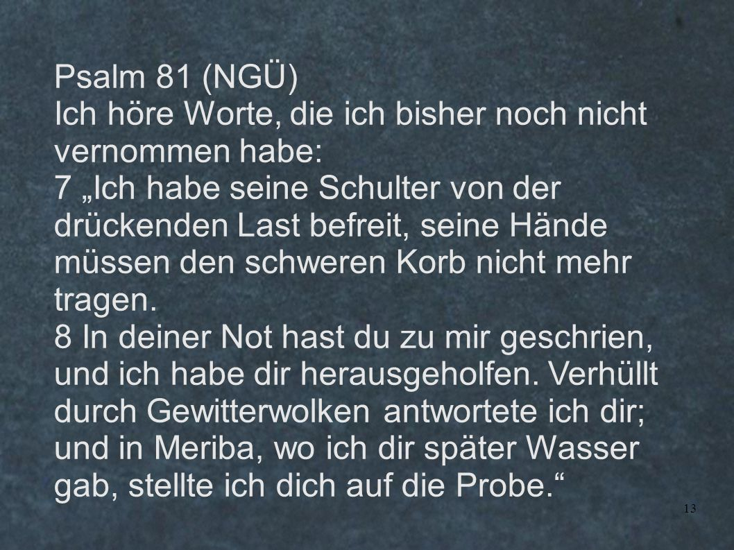 """13 Psalm 81 (NGÜ) Ich höre Worte, die ich bisher noch nicht vernommen habe: 7 """"Ich habe seine Schulter von der drückenden Last befreit, seine Hände mü"""