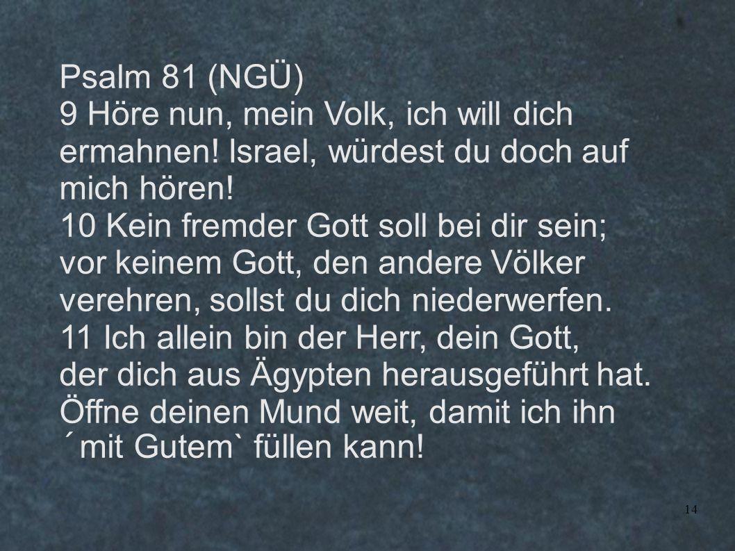 14 Psalm 81 (NGÜ) 9 Höre nun, mein Volk, ich will dich ermahnen! Israel, würdest du doch auf mich hören! 10 Kein fremder Gott soll bei dir sein; vor k