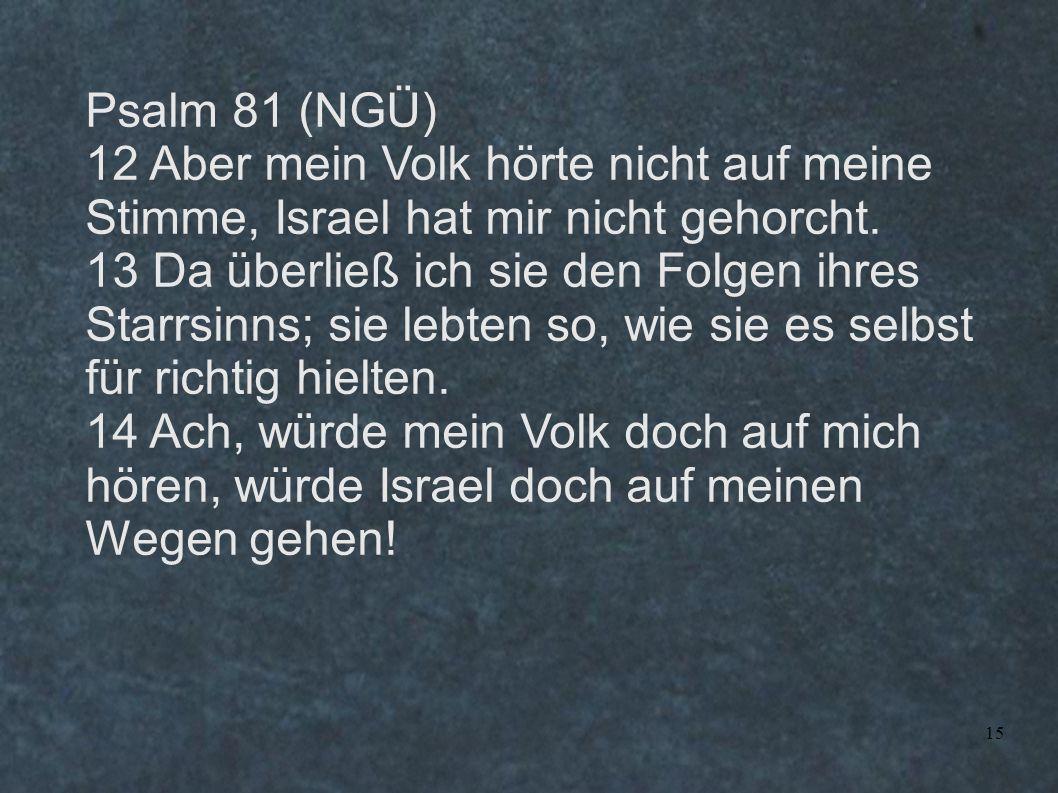 15 Psalm 81 (NGÜ) 12 Aber mein Volk hörte nicht auf meine Stimme, Israel hat mir nicht gehorcht. 13 Da überließ ich sie den Folgen ihres Starrsinns; s