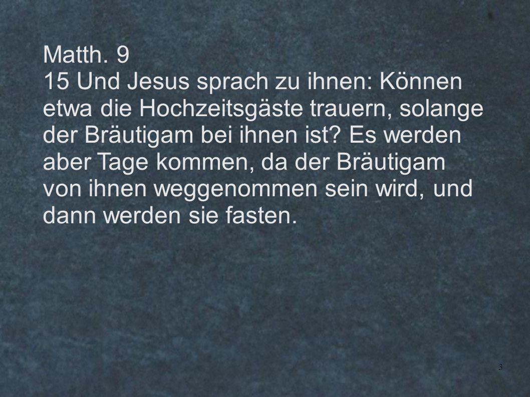 3 Matth. 9 15 Und Jesus sprach zu ihnen: Können etwa die Hochzeitsgäste trauern, solange der Bräutigam bei ihnen ist? Es werden aber Tage kommen, da d