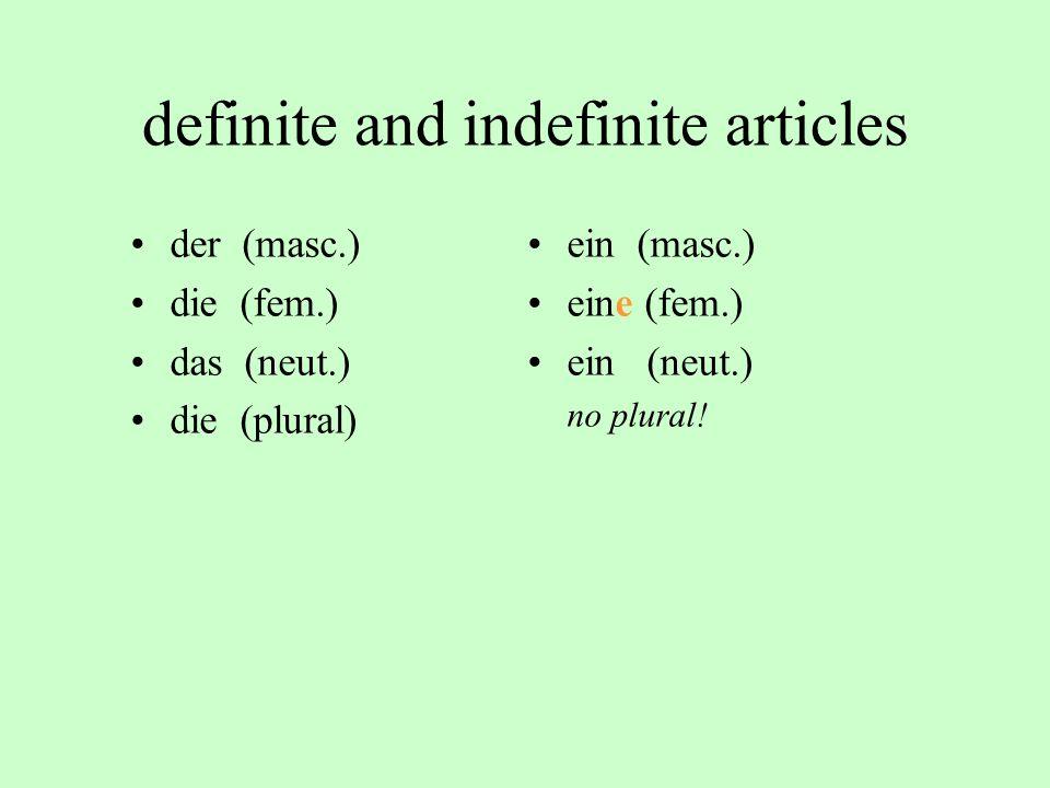definite and indefinite articles der (masc.) die (fem.) das (neut.) die (plural) ein (masc.) eine (fem.) ein (neut.) no plural!