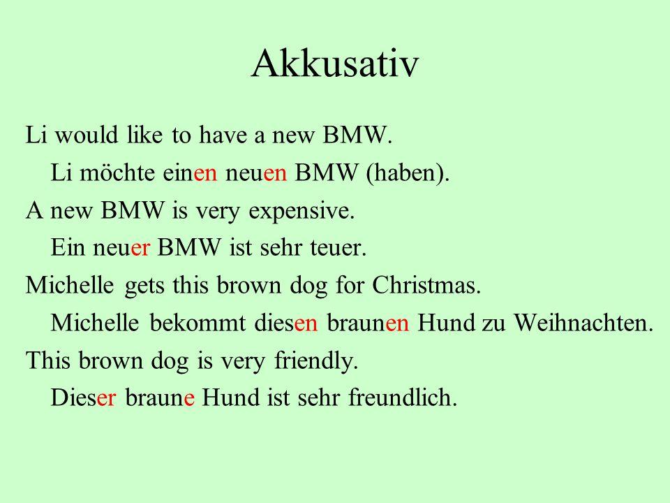 Akkusativ Li would like to have a new BMW. Li möchte einen neuen BMW (haben). A new BMW is very expensive. Ein neuer BMW ist sehr teuer. Michelle gets