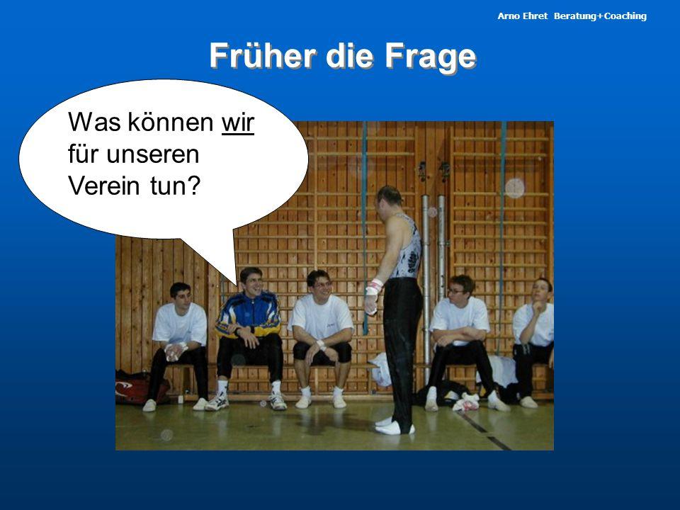 Arno Ehret Beratung+Coaching Was können wir für unseren Verein tun? Früher die Frage