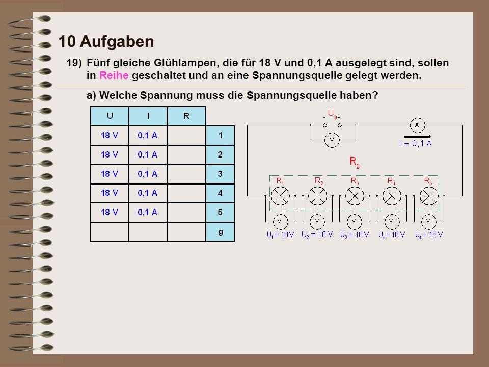 10 Aufgaben 19)Fünf gleiche Glühlampen, die für 18 V und 0,1 A ausgelegt sind, sollen in Reihe geschaltet und an eine Spannungsquelle gelegt werden. a