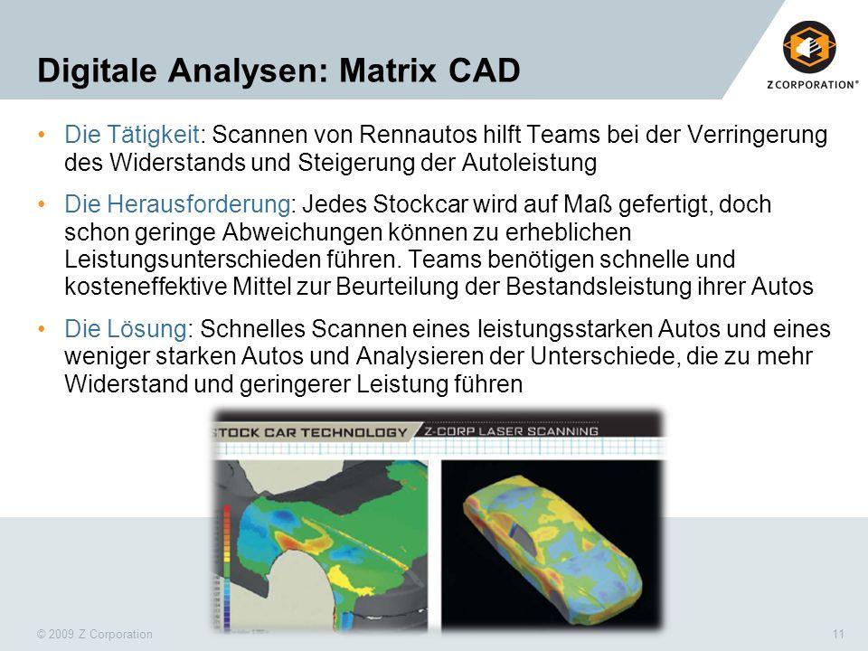 © 2009 Z Corporation11 Digitale Analysen: Matrix CAD Die Tätigkeit: Scannen von Rennautos hilft Teams bei der Verringerung des Widerstands und Steiger
